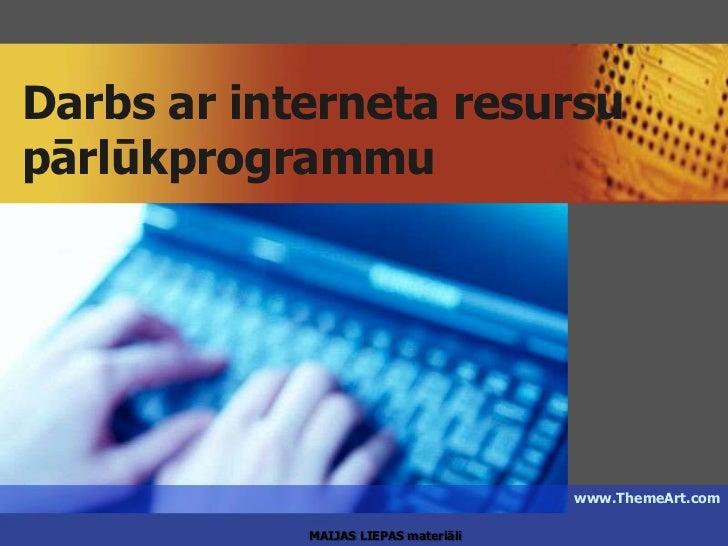 Darbs ar interneta resursupārlūkprogrammu                                      www.ThemeArt.com            MAIJAS LIEPAS m...
