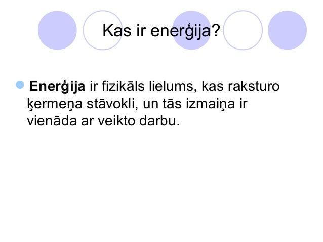 Kas ir enerģija?Enerģija ir fizikāls lielums, kas raksturo ķermeņa stāvokli, un tās izmaiņa ir vienāda ar veikto darbu.