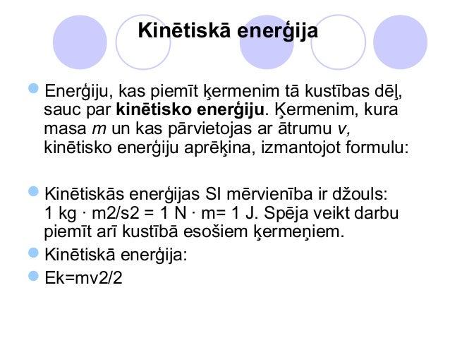 Kinētiskā enerģijaEnerģiju, kas piemīt ķermenim tā kustības dēļ, sauc par kinētisko enerģiju. Ķermenim, kura masa m un ka...