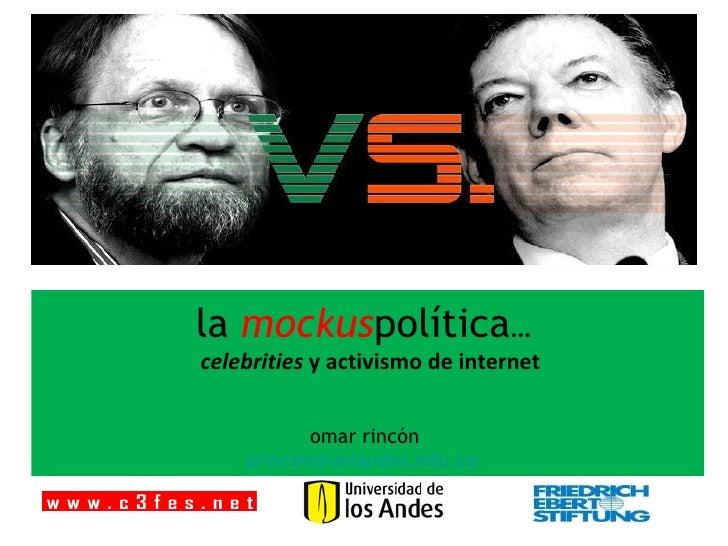 la  mockus política …    celebrities  y activismo de internet  omar rincón  [email_address]