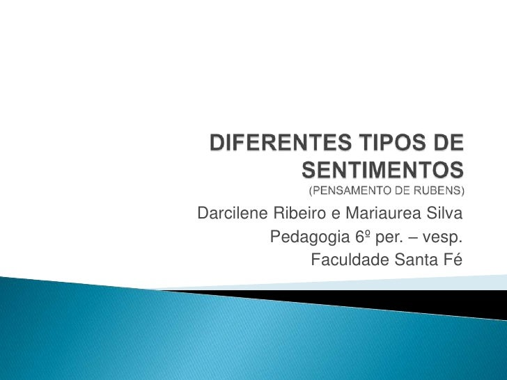 DIFERENTES TIPOS DE SENTIMENTOS (PENSAMENTO DE RUBENS)  <br />Darcilene Ribeiro e Mariaurea Silva<br />Pedagogia 6º per. –...