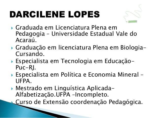   Graduada em Licenciatura Plena em    Pedagogia – Universidade Estadual Vale do    Acaraú.   Graduação em licenciatura...
