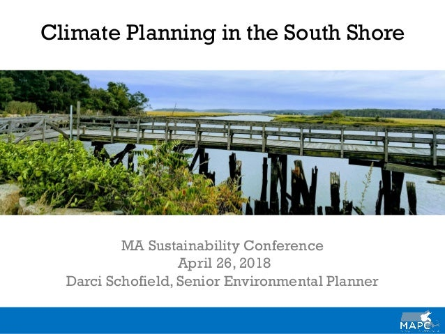 Climate Planning in the South Shore MA Sustainability Conference April 26, 2018 Darci Schofield, Senior Environmental Plan...