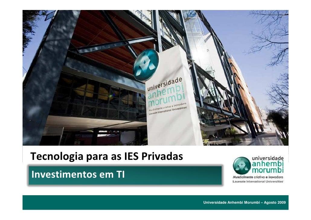 Tecnologia para as IES Privadas Investimentos em TI                                    Universidade Anhembi Morumbi – Agos...