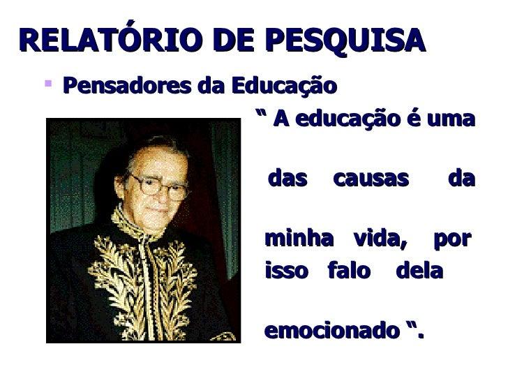 """RELATÓRIO DE PESQUISA <ul><li>Pensadores da Educação </li></ul><ul><ul><li>""""  A educação é uma  </li></ul></ul><ul><ul><li..."""