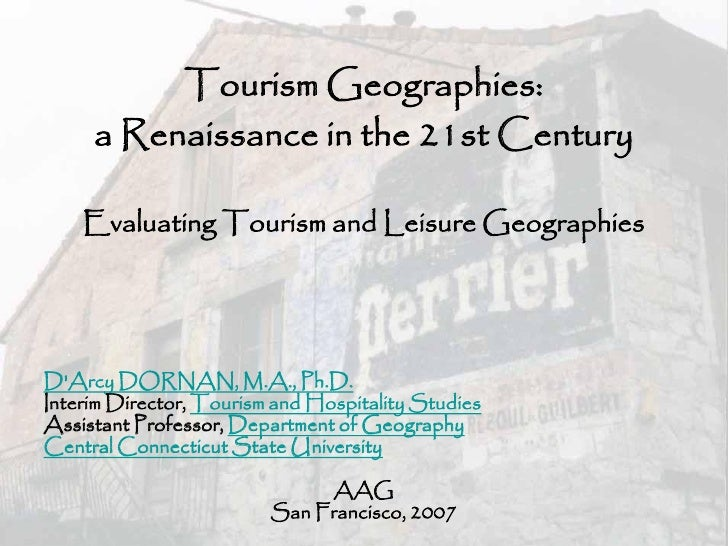 Tourism Geographies:      a Renaissance in the 21st Century      Evaluating Tourism and Leisure Geographies     D'Arcy DOR...