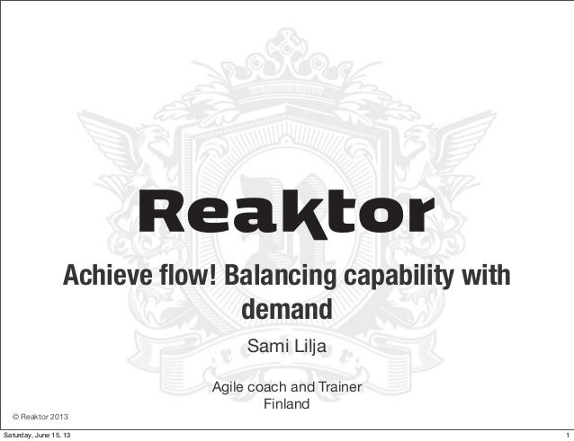 © Reaktor 2013Achieve flow! Balancing capability withdemandSami LiljaAgile coach and TrainerFinland1Saturday, June 15, 13