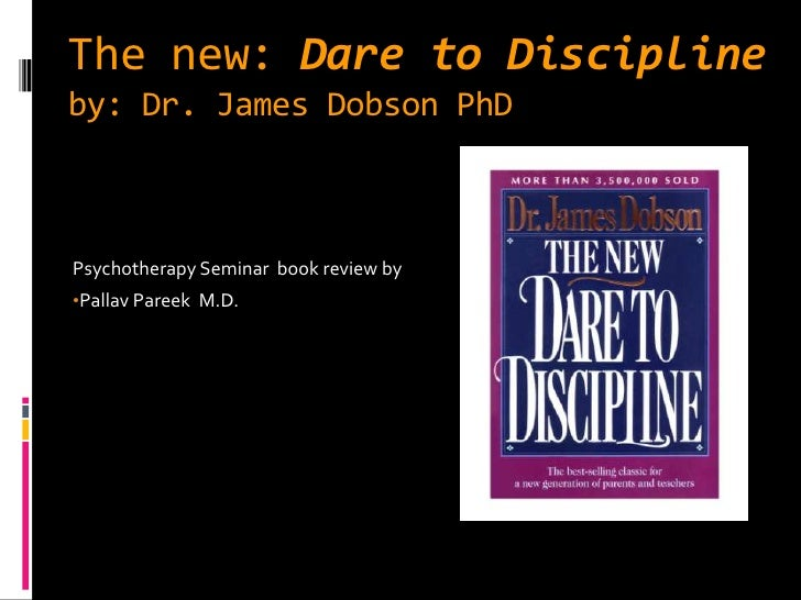 The new: Dare to Disciplineby: Dr. James Dobson PhDPsychotherapy Seminar book review by•Pallav Pareek M.D.