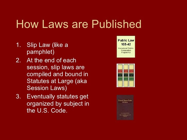 How Laws are Published <ul><li>Slip Law (like a pamphlet) </li></ul><ul><li>At the end of each  session, slip laws are com...