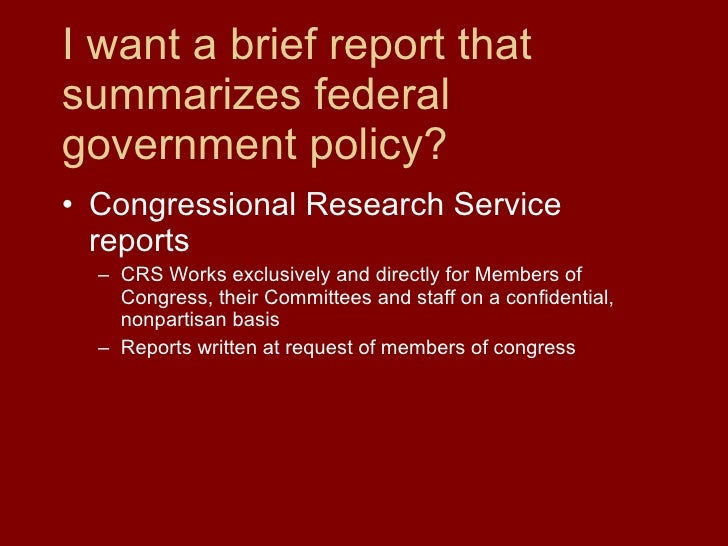 I want a brief report that summarizes federal government policy? <ul><li>Congressional Research Service reports </li></ul>...
