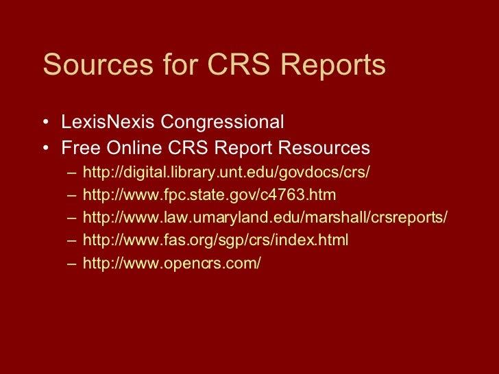 Sources for CRS Reports <ul><li>LexisNexis Congressional </li></ul><ul><li>Free Online CRS Report Resources </li></ul><ul>...