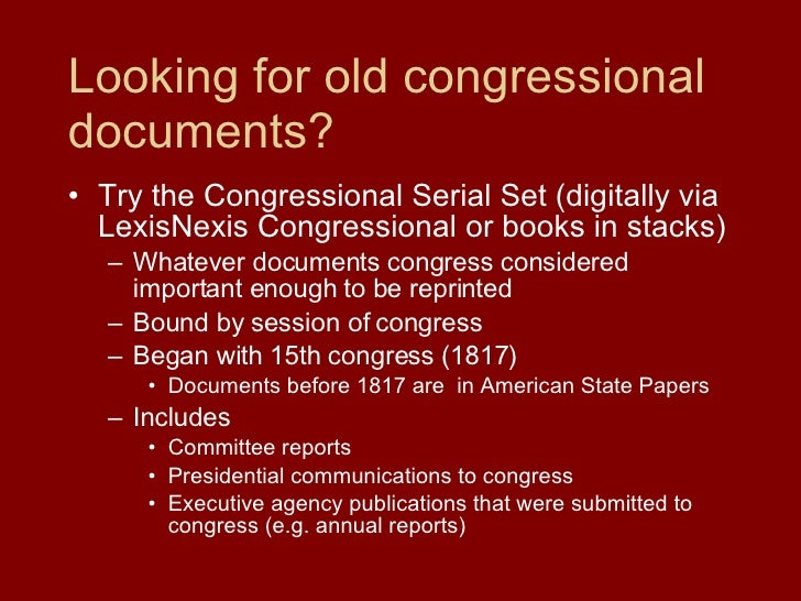 Looking for old congressional documents? <ul><li>Try the Congressional Serial Set (digitally via LexisNexis Congressional ...