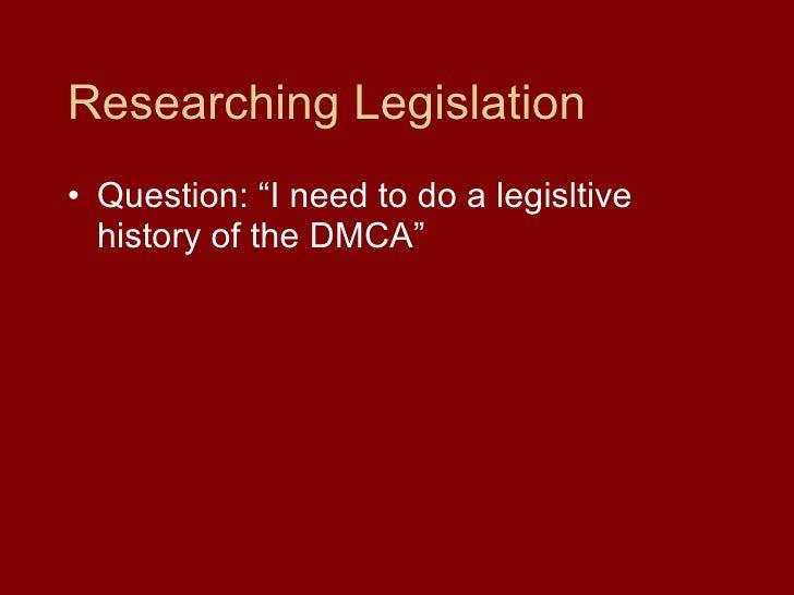 "Researching Legislation <ul><li>Question: ""I need to do a legisltive history of the DMCA"" </li></ul>"