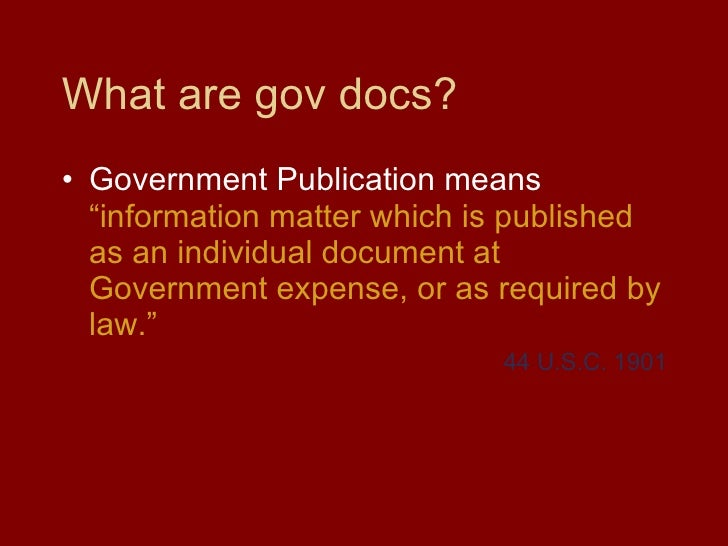 """What are gov docs? <ul><li>Government Publication means  """"information matter which is published as an individual document ..."""