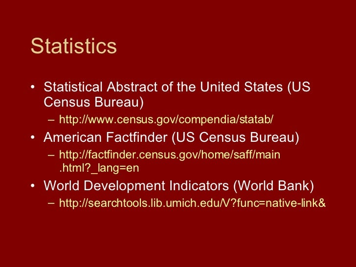 Statistics <ul><li>Statistical Abstract of the United States (US Census Bureau) </li></ul><ul><ul><li>http://www.census.go...