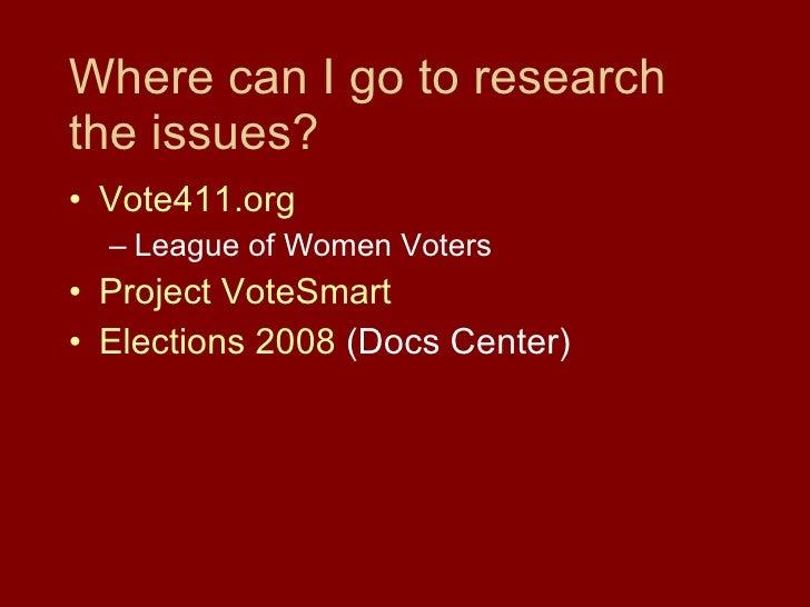 Where can I go to research the issues? <ul><li>Vote411.org </li></ul><ul><ul><li>League of Women Voters </li></ul></ul><ul...