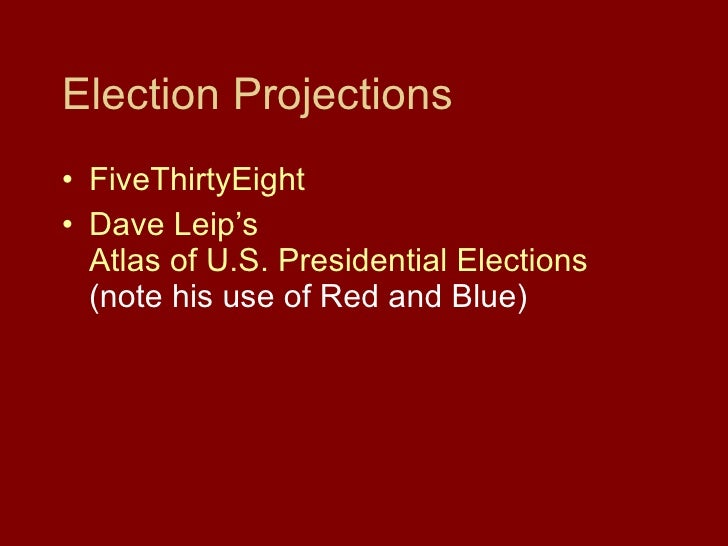 Election Projections <ul><li>FiveThirtyEight </li></ul><ul><li>Dave  Leip's  Atlas of U.S. Presidential Elections  (note h...