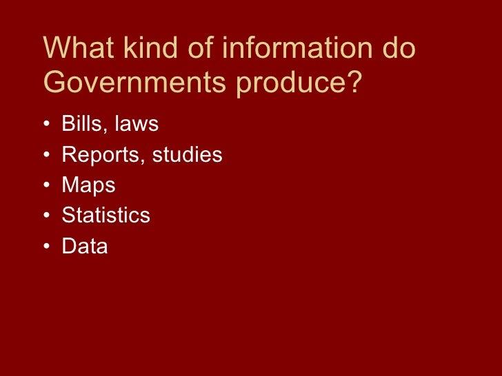 What kind of information do Governments produce? <ul><li>Bills, laws </li></ul><ul><li>Reports, studies </li></ul><ul><li>...