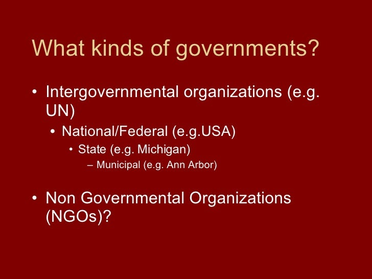 What kinds of governments? <ul><li>Intergovernmental organizations (e.g. UN) </li></ul><ul><ul><li>National/Federal (e.g.U...