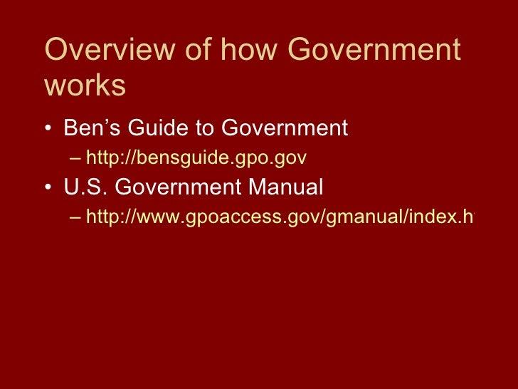 Overview of how Government works <ul><li>Ben's Guide to Government </li></ul><ul><ul><li>http://bensguide.gpo.gov </li></u...