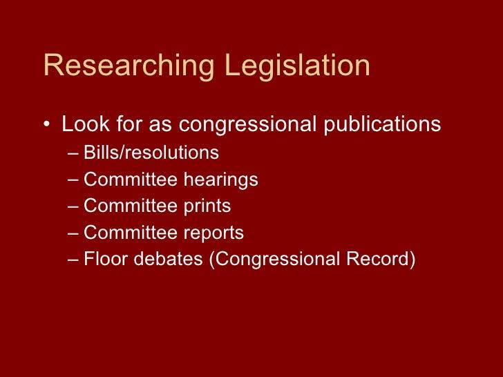 Researching Legislation <ul><li>Look for as congressional publications </li></ul><ul><ul><li>Bills/resolutions </li></ul><...