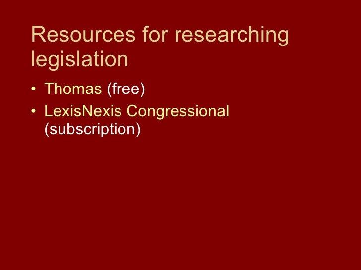 Resources for researching legislation <ul><li>Thomas  (free) </li></ul><ul><li>LexisNexis  Congressional  (subscription) <...