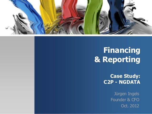 Financing& Reporting    Case Study:  C2P - NGDATA     Jürgen Ingels    Founder & CFO         Oct. 2012