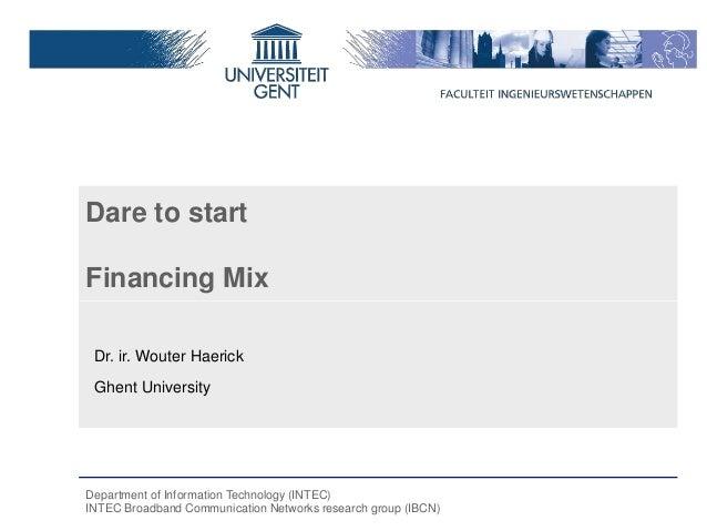 Dare to startFinancing Mix Dr. ir. Wouter Haerick Ghent UniversityDepartment of Information Technology (INTEC)INTEC Broadb...