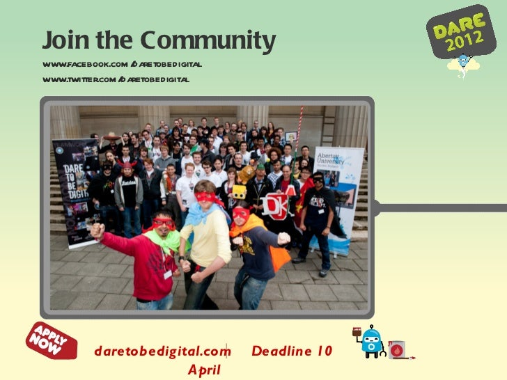 Join the Community www.facebook.com/daretobedigital www.twitter.com/daretobedigital daretobedigital.com  Deadline 10 April