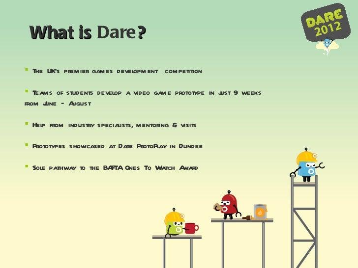 What is  Dare ? <ul><li>The UK's premier games development  competition </li></ul><ul><li>Teams of students develop a vide...
