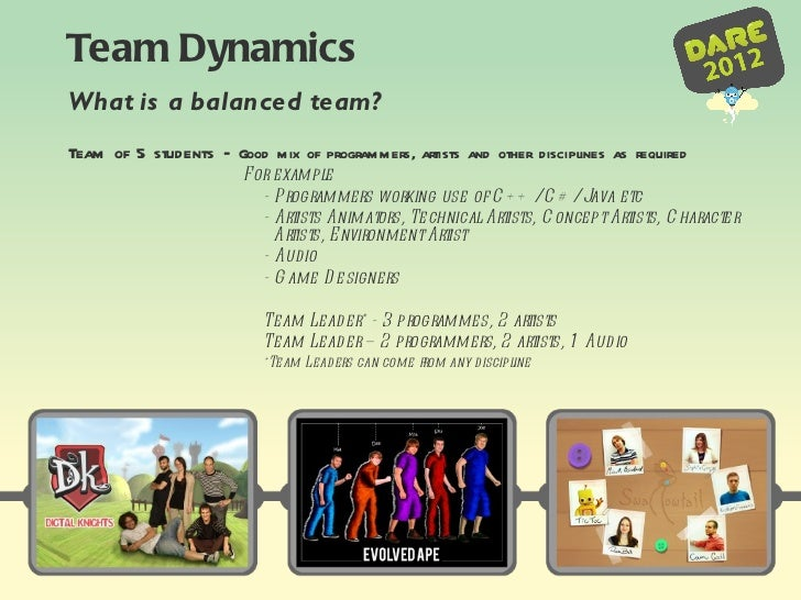 Team Dynamics What is a balanced team? <ul><li>Team of 5 students –   Good mix of programmers, artists and other disciplin...