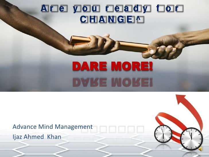 Are you ready for CHANGE^DARE MORE! <br />Advance Mind Management<br />Ijaz Ahmed  Khan<br />