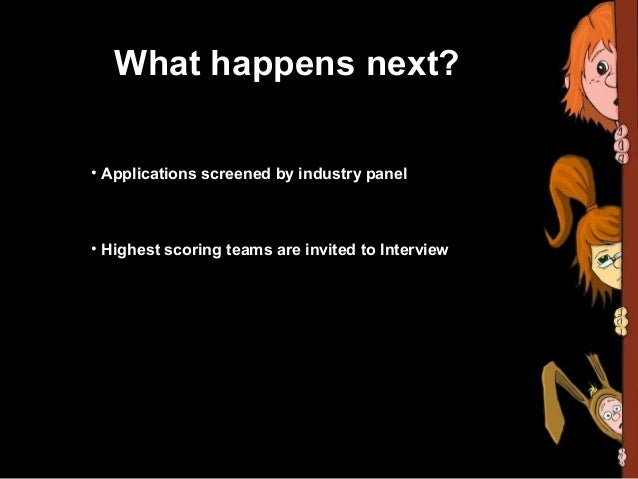 What happens next?• Applications screened by industry panel• Highest scoring teams are invited to Interview