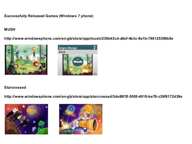 Successfully Released Games (Windows 7 phone)MUSHhttp://www.windowsphone.com/en-gb/store/app/mush/236b43cd-a9ef-4b3c-8e1b-...