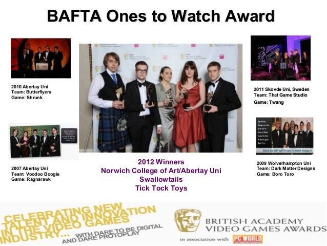 BAFTA Ones to Watch Award2010 Abertay Uni                                                           2011 Skovde Uni, Swede...