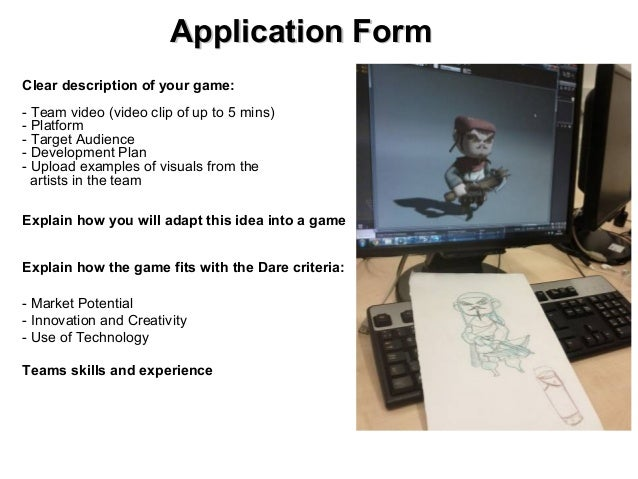 Application FormClear description of your game:- Team video (video clip of up to 5 mins)- Platform- Target Audience- Devel...