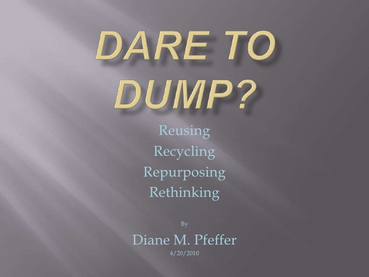 Dare to Dump?<br />Reusing<br />Recycling<br />Repurposing<br />Rethinking <br />By<br />Diane M. Pfeffer<br />4/20/2010<b...