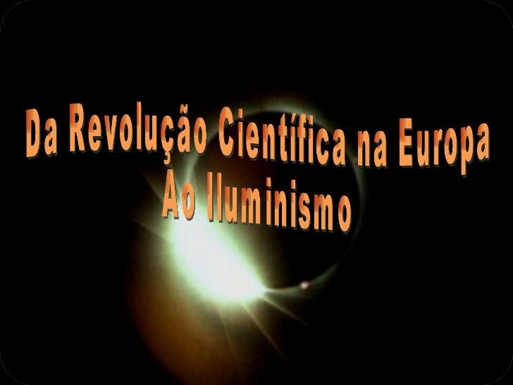 Revolução CientíficaNos século XVII e XVIII verificou-se, naEuropa,     um     tão   grande    e   importantedesenvolvimen...