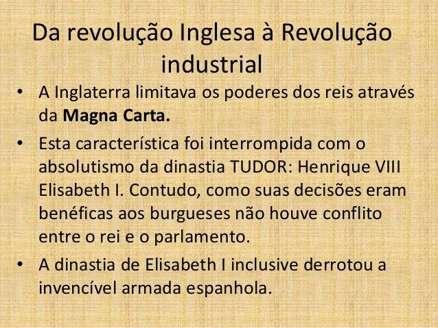 Da revolução Inglesa à Revolução industrial • A Inglaterra limitava os poderes dos reis através da Magna Carta. • Esta car...