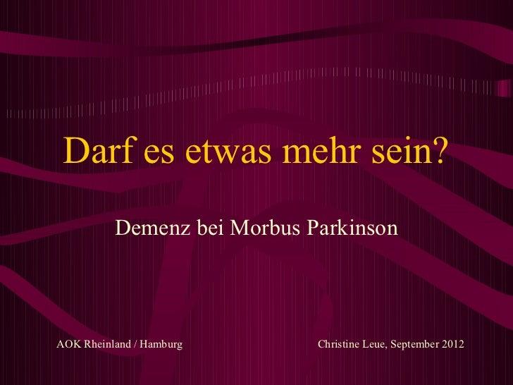 Darf es etwas mehr sein?          Demenz bei Morbus ParkinsonAOK Rheinland / Hamburg      Christine Leue, September 2012