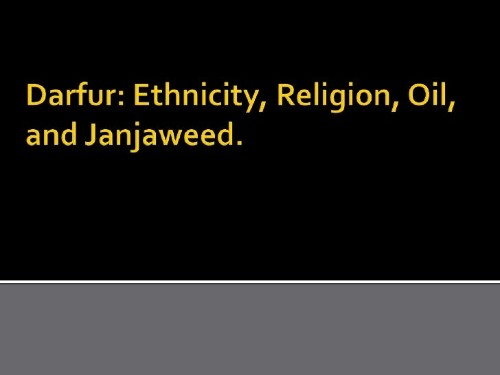 Darfur: Ethnicity, Religion, Oil, and Janjaweed.<br />