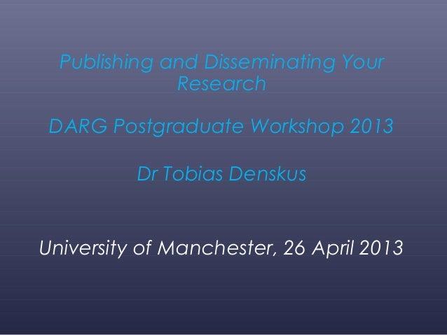 Publishing and Disseminating YourResearchDARG Postgraduate Workshop 2013Dr Tobias DenskusUniversity of Manchester, 26 Apri...