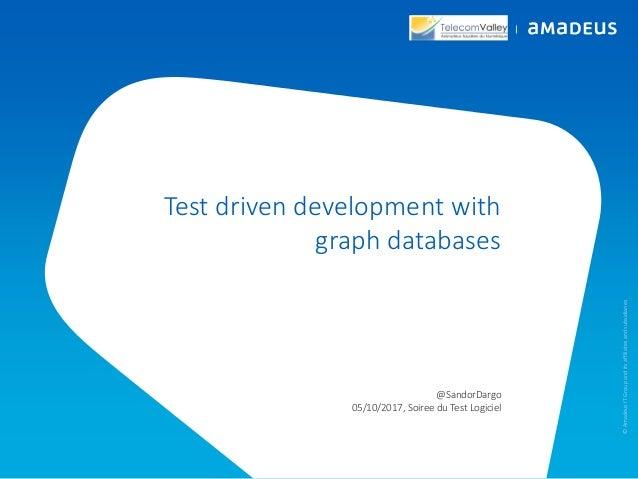 Test driven development with graph databases @SandorDargo 05/10/2017, Soiree du Test Logiciel ©AmadeusITGroupanditsaffilia...