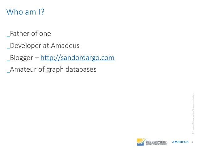 _Father of one _Developer at Amadeus _Blogger – http://sandordargo.com _Amateur of graph databases 3 ©AmadeusITGroupandits...