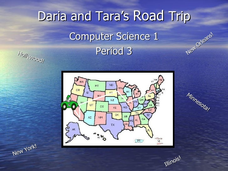 Daria and Tara's  Road  Trip Computer Science 1 Period 3 Hollywood! New Orleans! Minnesota! New York! Illinois!