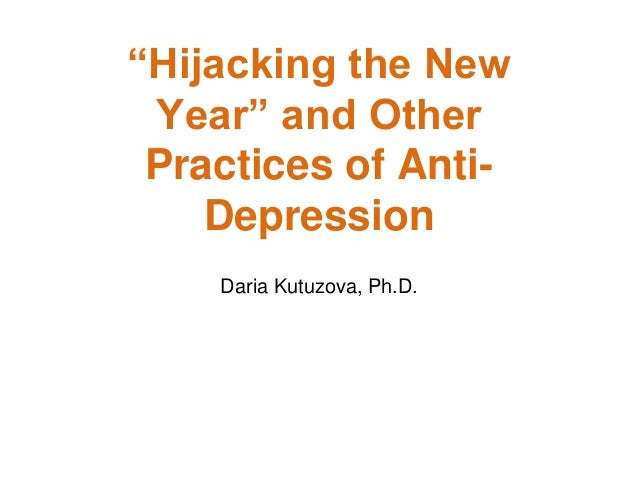 """Hijacking the New Year"" and Other Practices of Anti- Depression Daria Kutuzova, Ph.D."