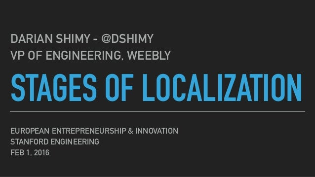 STAGES OF LOCALIZATION DARIAN SHIMY - @DSHIMY VP OF ENGINEERING, WEEBLY EUROPEAN ENTREPRENEURSHIP & INNOVATION STANFORD EN...