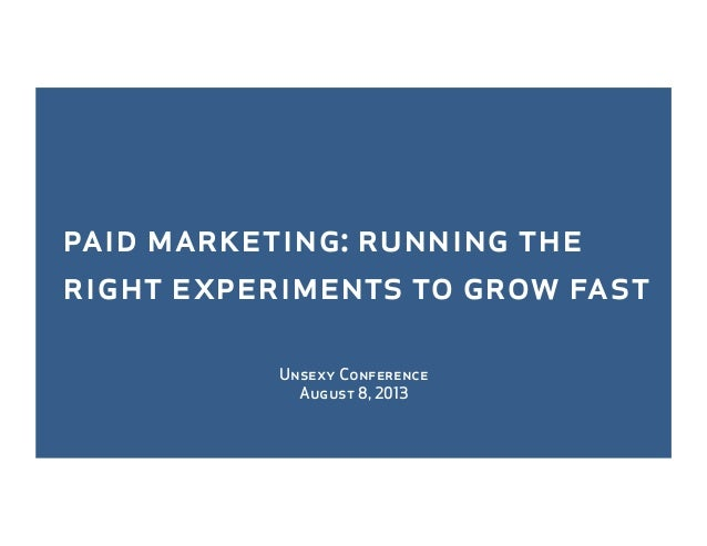 Unsexy Conference August 8, 2013 paid marketing: running the right experiments to grow fast