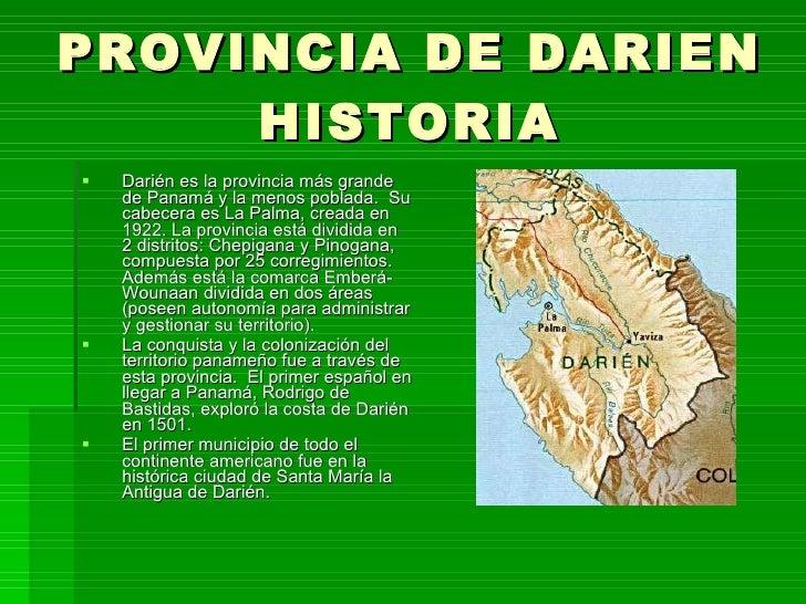 PROVINCIA DE DARIEN HISTORIA <ul><li>Darién es la provincia más grande de Panamá y la menos poblada. Su cabecera es La Pa...