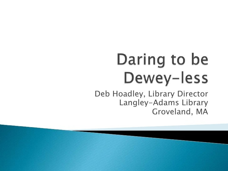 Daring to be Dewey-less<br />Deb Hoadley, Library Director<br />Langley-Adams Library<br />Groveland, MA<br />